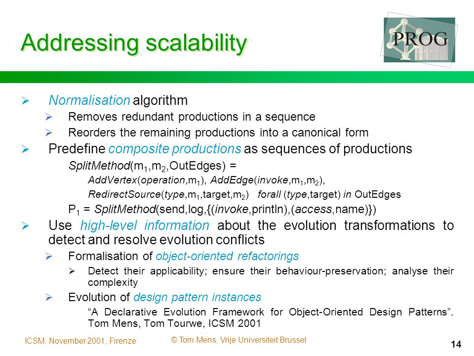 ICSM, November 2001, Firenze © Tom Mens, Vrije Universiteit Brussel 14 Addressing scalability  Normalisation algorithm  Removes redundant productions in a sequence  Reorders the remaining productions into a canonical form  Predefine composite productions as sequences of productions SplitMethod(m 1,m 2,OutEdges) = AddVertex(operation,m 1 ),AddEdge(invoke,m 1,m 2 ), RedirectSource(type,m 1,target,m 2 )forall (type,target) in OutEdges P 1 = SplitMethod(send,log,{(invoke,println),(access,name)})  Use high-level information about the evolution transformations to detect and resolve evolution conflicts  Formalisation of object-oriented refactorings  Detect their applicability; ensure their behaviour-preservation; analyse their complexity  Evolution of design pattern instances A Declarative Evolution Framework for Object-Oriented Design Patterns .