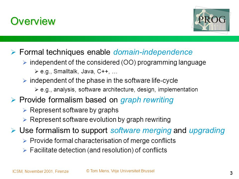 ICSM, November 2001, Firenze © Tom Mens, Vrije Universiteit Brussel 3 Overview  Formal techniques enable domain-independence  independent of the considered (OO) programming language  e.g., Smalltalk, Java, C++, …  independent of the phase in the software life-cycle  e.g., analysis, software architecture, design, implementation  Provide formalism based on graph rewriting  Represent software by graphs  Represent software evolution by graph rewriting  Use formalism to support software merging and upgrading  Provide formal characterisation of merge conflicts  Facilitate detection (and resolution) of conflicts