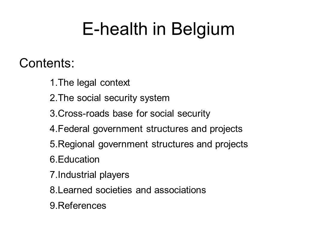 E-health in Belgium Contents: 1.The legal context 2.The social security system 3.Cross-roads base for social security 4.Federal government structures and projects 5.Regional government structures and projects 6.Education 7.Industrial players 8.Learned societies and associations 9.References
