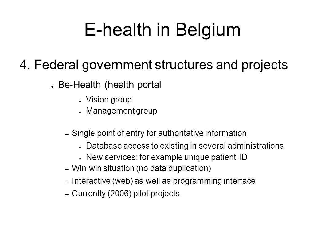 E-health in Belgium 4. Federal government structures and projects ● Be-Health (health portal ● Vision group ● Management group – Single point of entry