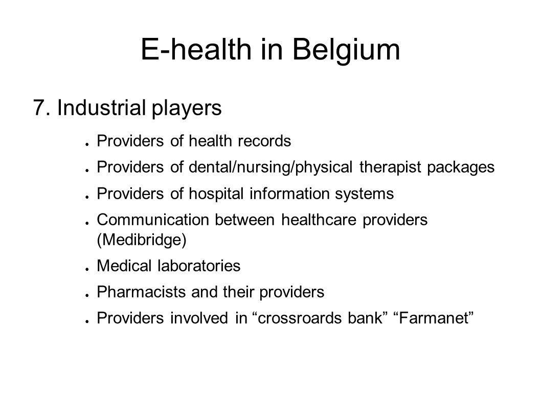 E-health in Belgium 7. Industrial players ● Providers of health records ● Providers of dental/nursing/physical therapist packages ● Providers of hospi