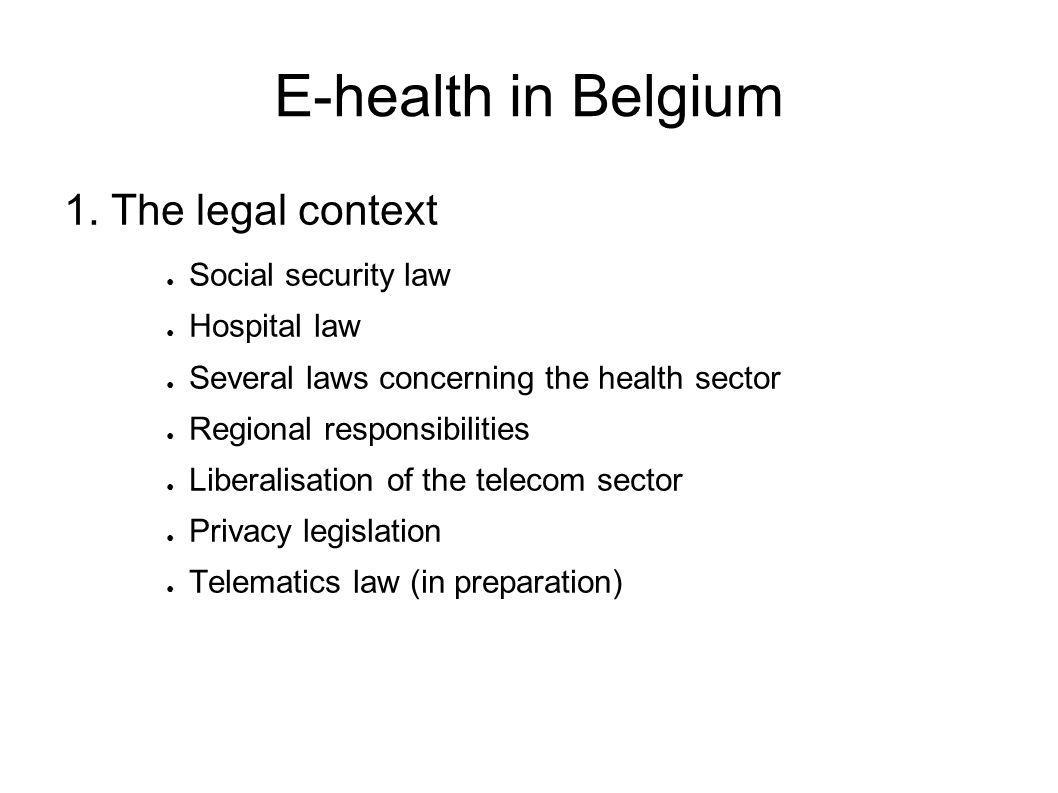 E-health in Belgium 1. The legal context ● Social security law ● Hospital law ● Several laws concerning the health sector ● Regional responsibilities