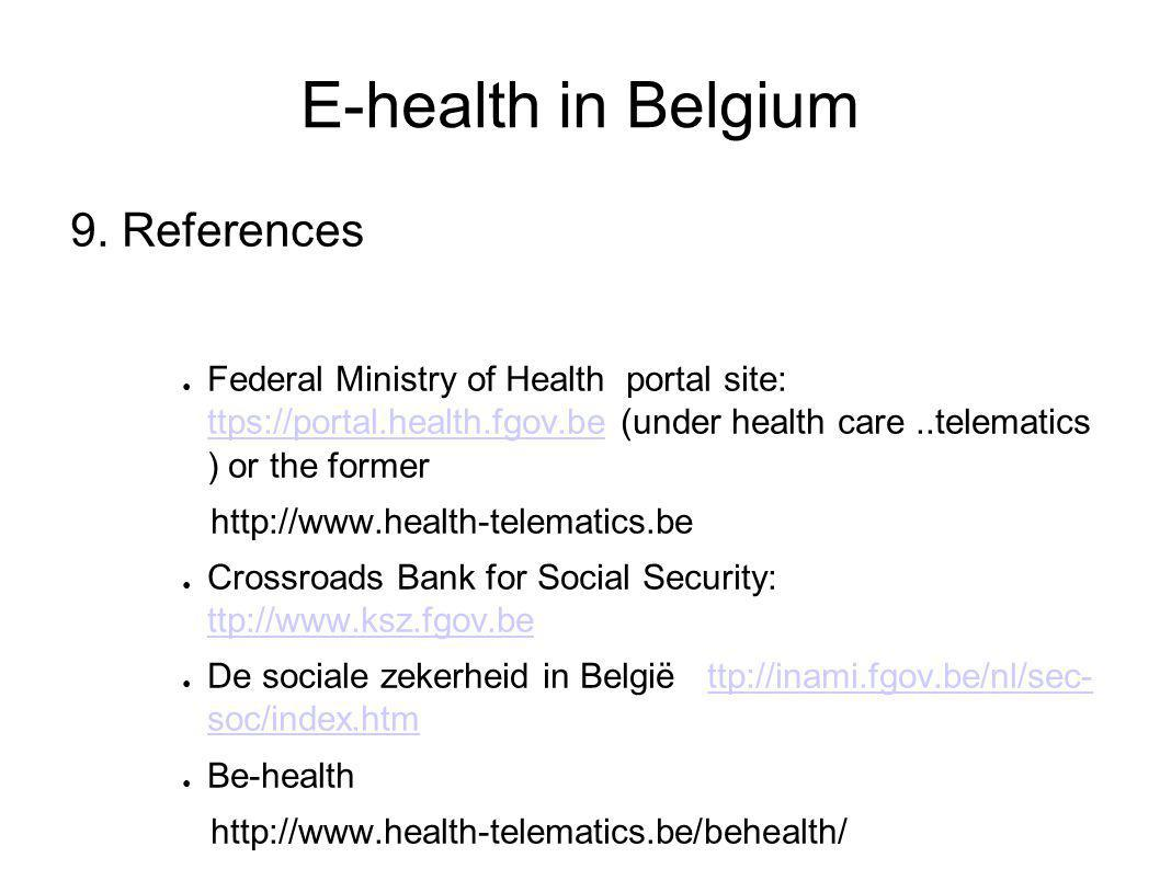 E-health in Belgium 9. References ● Federal Ministry of Health portal site: ttps://portal.health.fgov.be (under health care..telematics ) or the forme