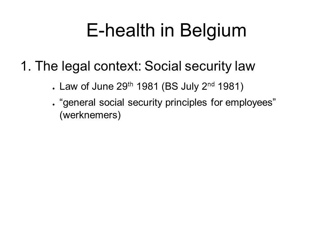 """E-health in Belgium 1. The legal context: Social security law ● Law of June 29 th 1981 (BS July 2 nd 1981) ● """"general social security principles for e"""