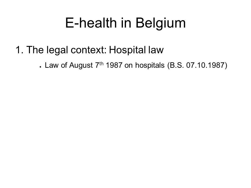 E-health in Belgium 1. The legal context: Hospital law ● Law of August 7 th 1987 on hospitals (B.S.