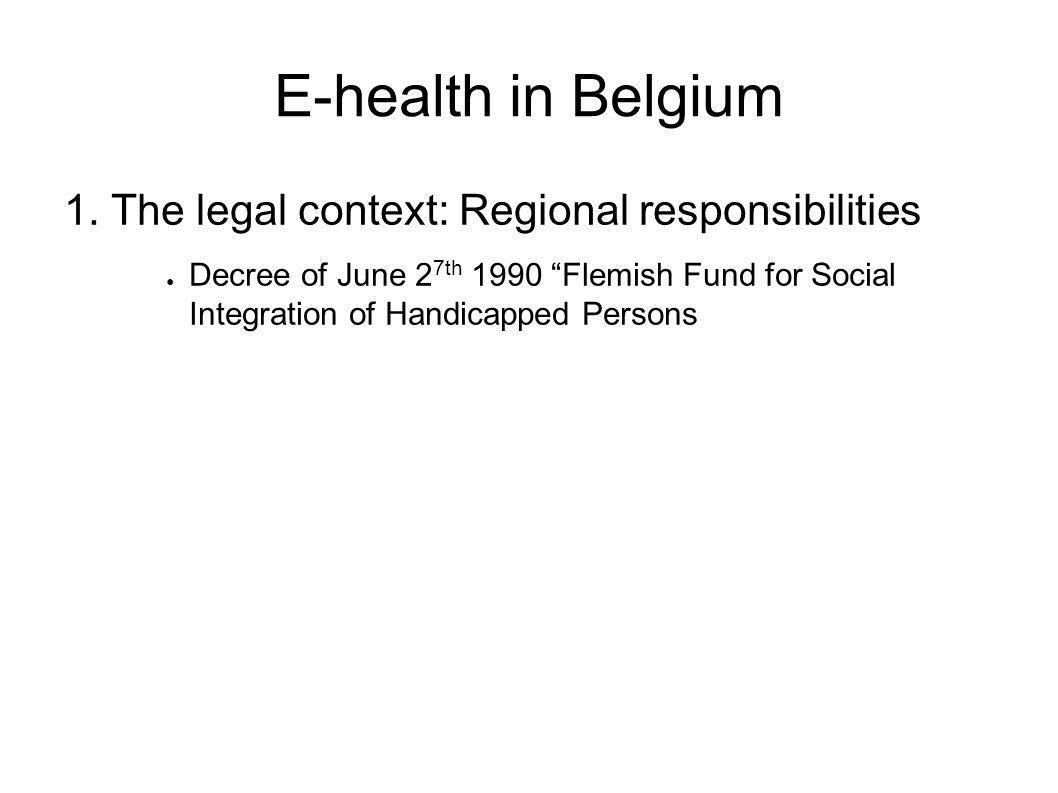 "E-health in Belgium 1. The legal context: Regional responsibilities ● Decree of June 2 7th 1990 ""Flemish Fund for Social Integration of Handicapped Pe"