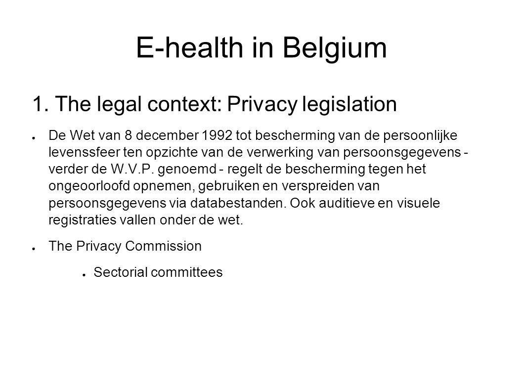 E-health in Belgium 1. The legal context: Privacy legislation ● De Wet van 8 december 1992 tot bescherming van de persoonlijke levenssfeer ten opzicht