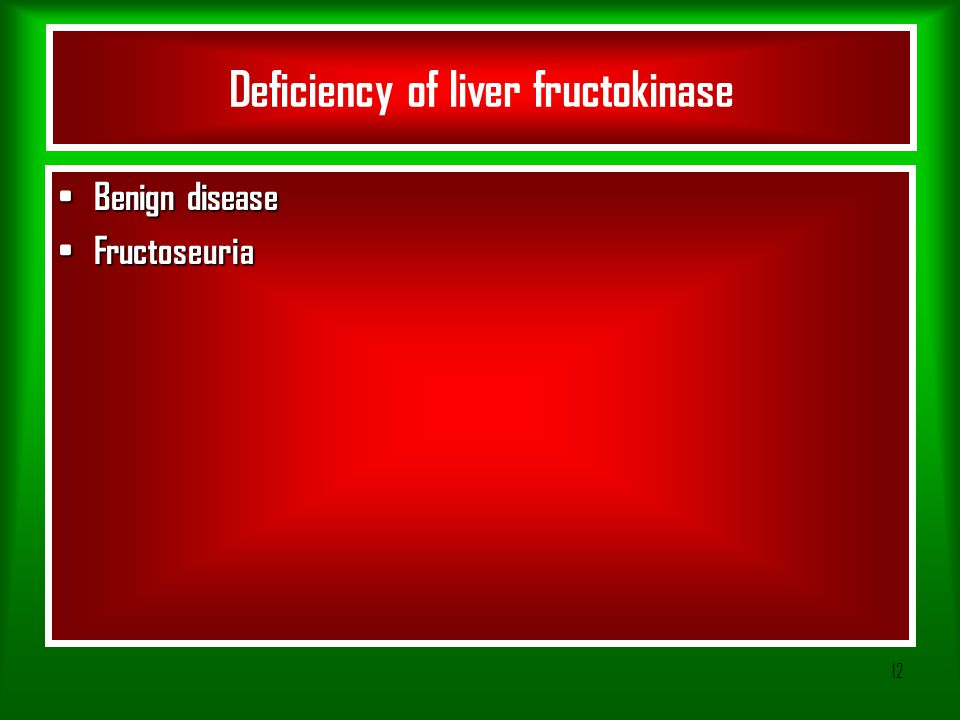 12 Deficiency of liver fructokinase Benign disease Benign disease Fructoseuria Fructoseuria