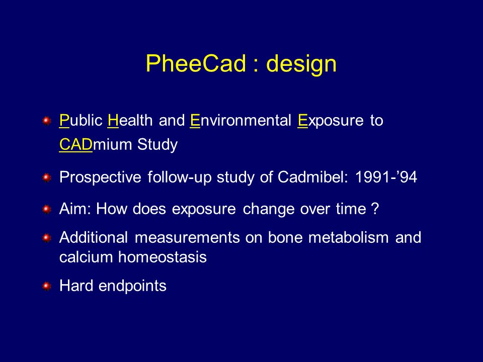PheeCad : design Public Health and Environmental Exposure to CADmium Study Prospective follow-up study of Cadmibel: 1991-'94 Aim: How does exposure change over time .