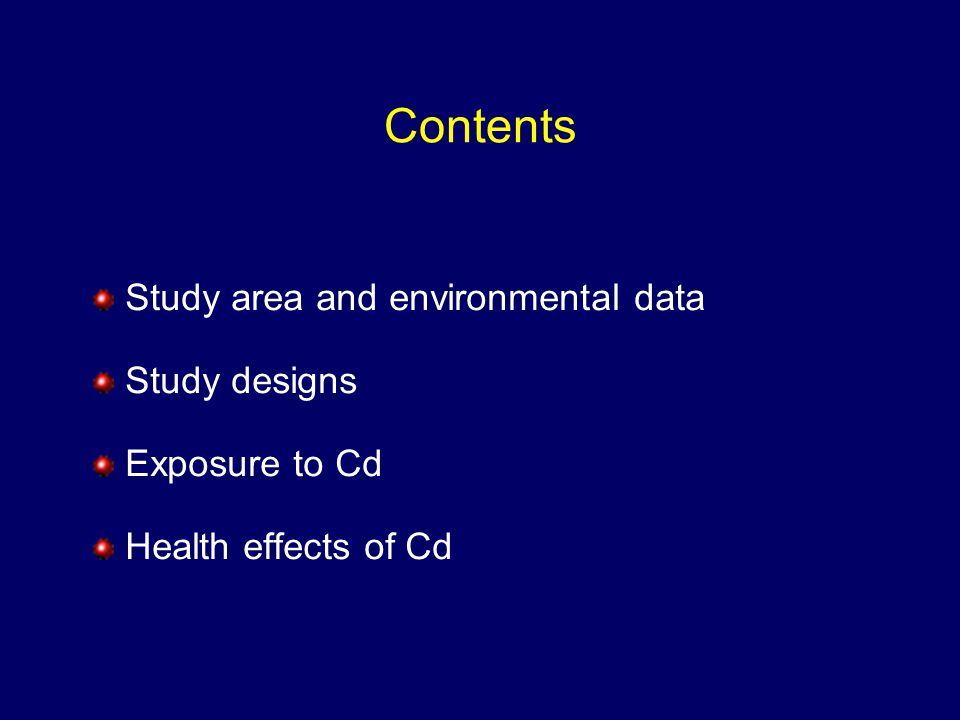 Contents Study area and environmental data Study designs Exposure to Cd Health effects of Cd