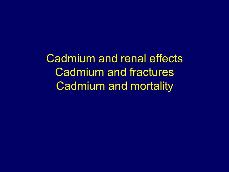 Cadmium and renal effects Cadmium and fractures Cadmium and mortality
