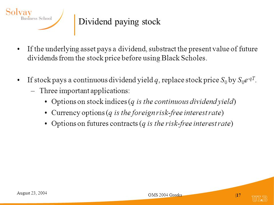 August 23, 2004 OMS 2004 Greeks |17 Dividend paying stock If the underlying asset pays a dividend, substract the present value of future dividends from the stock price before using Black Scholes.