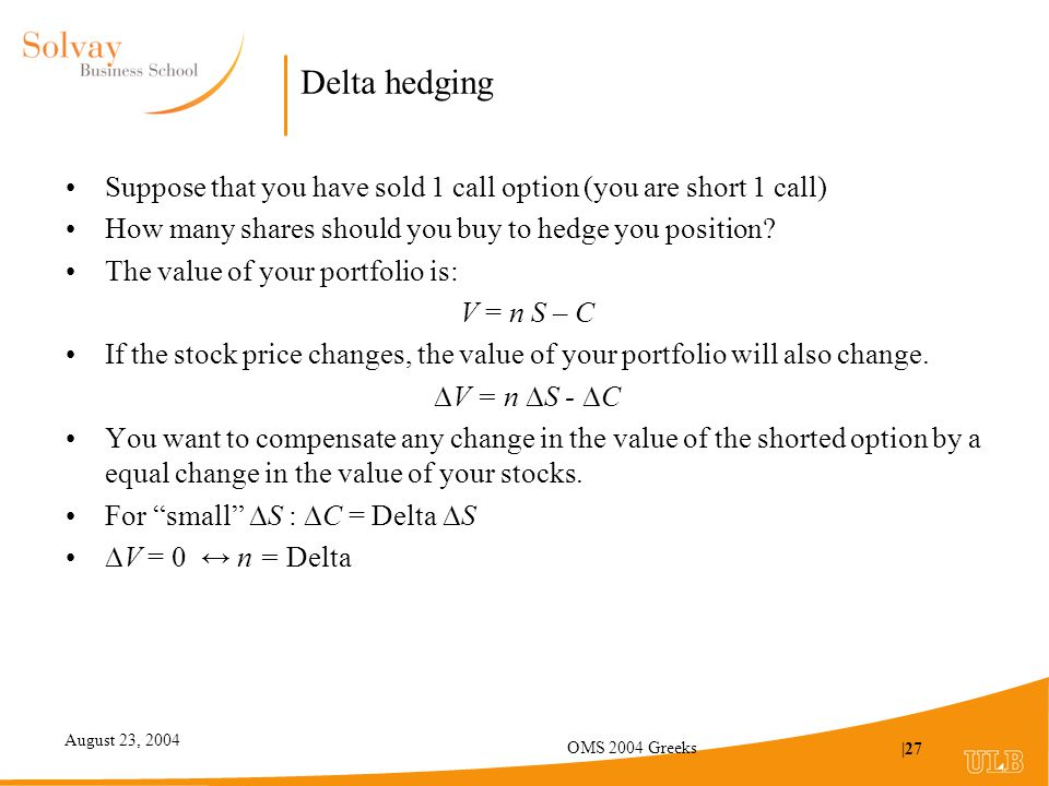 August 23, 2004 OMS 2004 Greeks |27 Delta hedging Suppose that you have sold 1 call option (you are short 1 call) How many shares should you buy to hedge you position.