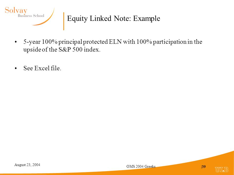 August 23, 2004 OMS 2004 Greeks |39 Equity Linked Note: Example 5-year 100% principal protected ELN with 100% participation in the upside of the S&P 500 index.