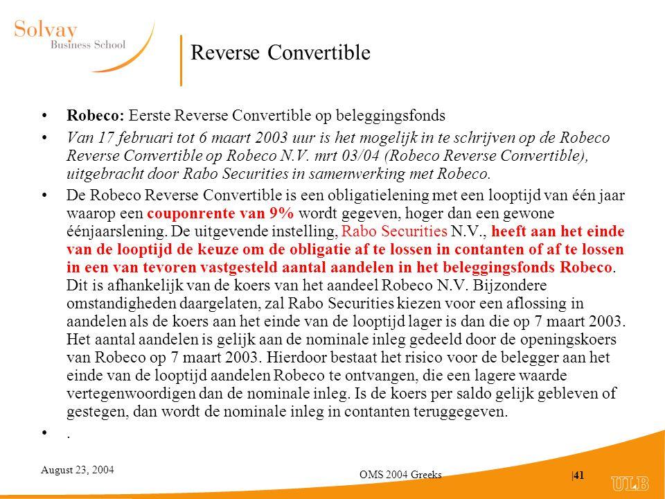August 23, 2004 OMS 2004 Greeks |41 Reverse Convertible Robeco: Eerste Reverse Convertible op beleggingsfonds Van 17 februari tot 6 maart 2003 uur is het mogelijk in te schrijven op de Robeco Reverse Convertible op Robeco N.V.