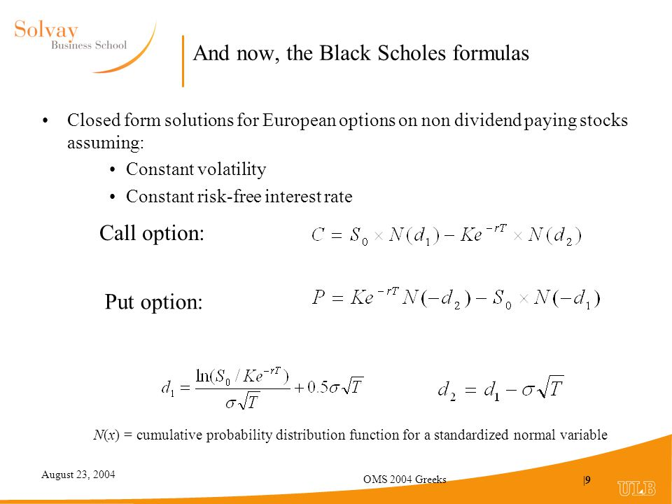 August 23, 2004 OMS 2004 Greeks |9 And now, the Black Scholes formulas Closed form solutions for European options on non dividend paying stocks assuming: Constant volatility Constant risk-free interest rate Call option: Put option: N(x) = cumulative probability distribution function for a standardized normal variable