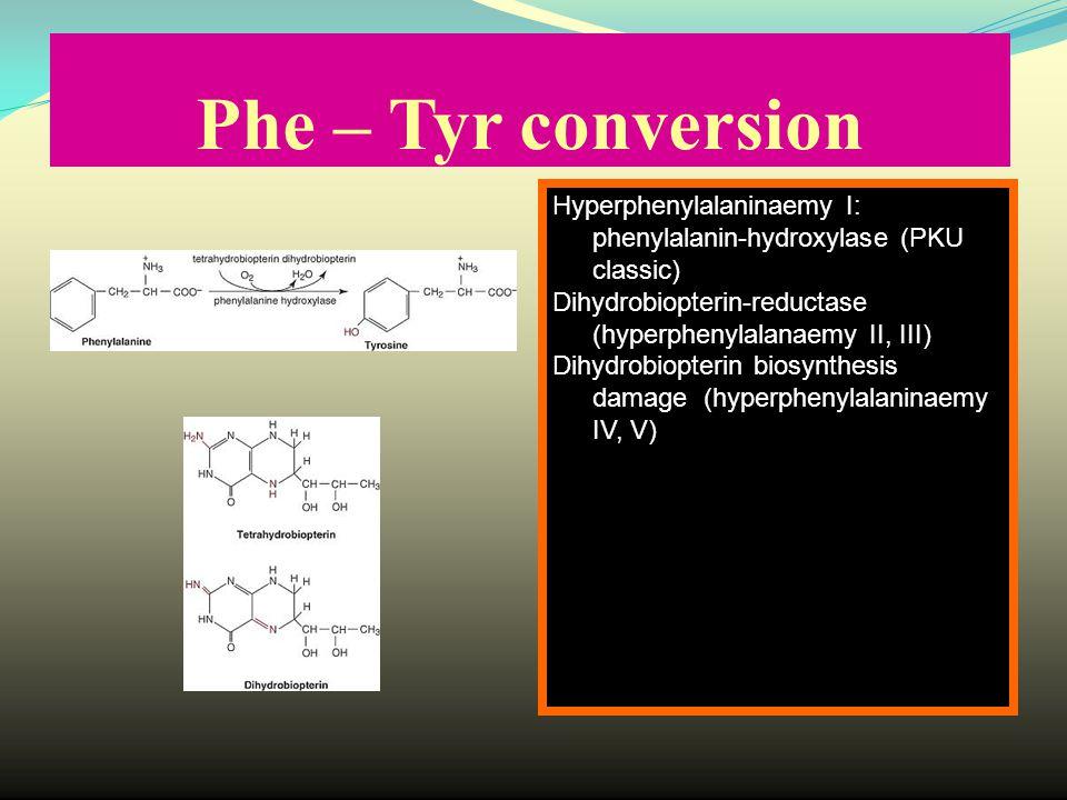 Phe – Tyr conversion Hyperphenylalaninaemy I: phenylalanin-hydroxylase (PKU classic) Dihydrobiopterin-reductase (hyperphenylalanaemy II, III) Dihydrobiopterin biosynthesis damage (hyperphenylalaninaemy IV, V)