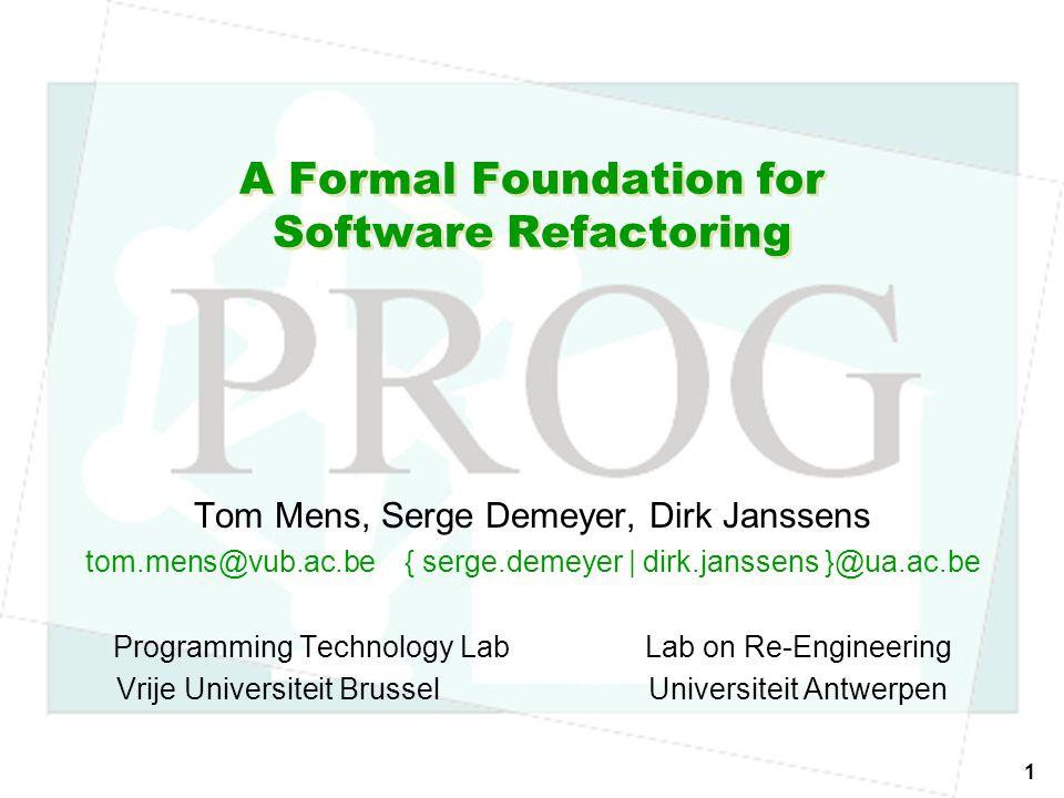 1 A Formal Foundation for Software Refactoring Tom Mens, Serge Demeyer, Dirk Janssens tom.mens@vub.ac.be{ serge.demeyer | dirk.janssens }@ua.ac.be Programming Technology LabLab on Re-Engineering Vrije Universiteit BrusselUniversiteit Antwerpen