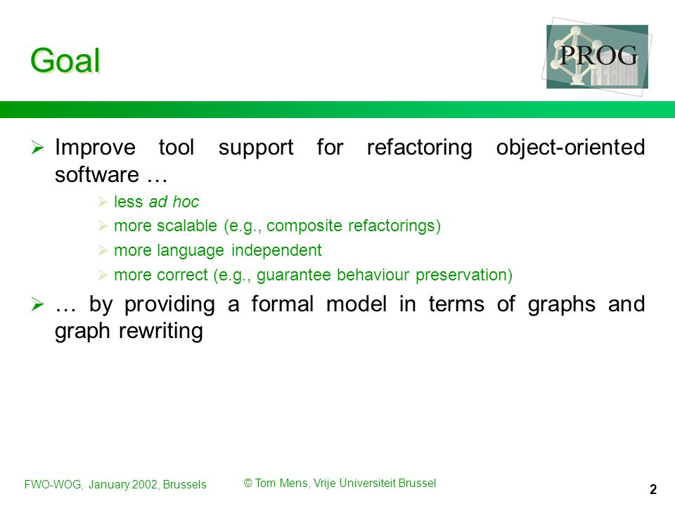 FWO-WOG, January 2002, Brussels © Tom Mens, Vrije Universiteit Brussel 2 Goal  Improve tool support for refactoring object-oriented software …  less