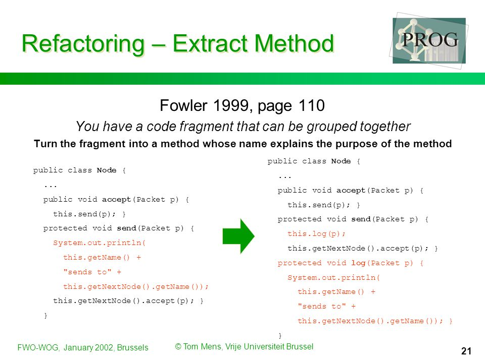 FWO-WOG, January 2002, Brussels © Tom Mens, Vrije Universiteit Brussel 21 Refactoring – Extract Method Fowler 1999, page 110 You have a code fragment that can be grouped together Turn the fragment into a method whose name explains the purpose of the method public class Node {...