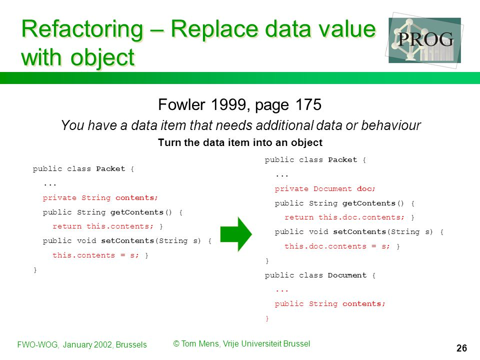 FWO-WOG, January 2002, Brussels © Tom Mens, Vrije Universiteit Brussel 26 Refactoring – Replace data value with object Fowler 1999, page 175 You have a data item that needs additional data or behaviour Turn the data item into an object public class Packet {...