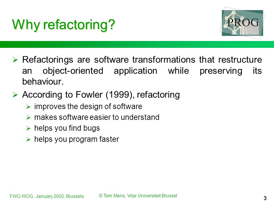 FWO-WOG, January 2002, Brussels © Tom Mens, Vrije Universiteit Brussel 3 Why refactoring?  Refactorings are software transformations that restructure
