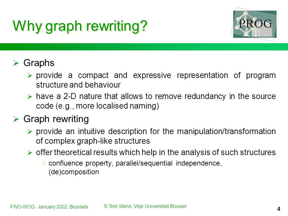 FWO-WOG, January 2002, Brussels © Tom Mens, Vrije Universiteit Brussel 4 Why graph rewriting?  Graphs  provide a compact and expressive representati