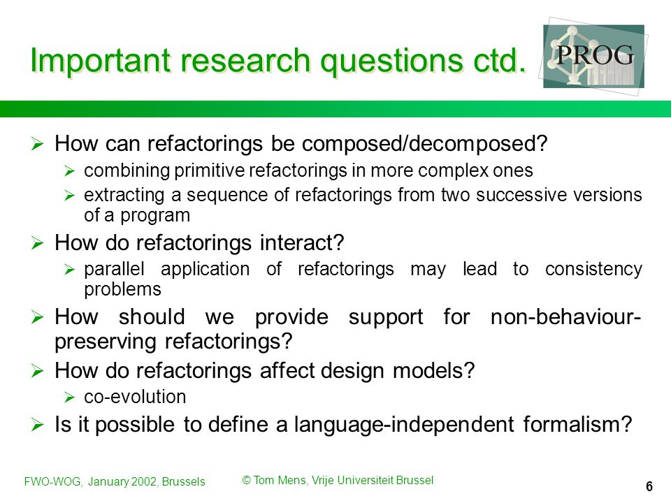 FWO-WOG, January 2002, Brussels © Tom Mens, Vrije Universiteit Brussel 6 Important research questions ctd.  How can refactorings be composed/decompos