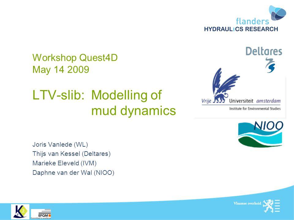 Workshop Quest4D May 14 2009 LTV-slib: Modelling of mud dynamics Joris Vanlede (WL) Thijs van Kessel (Deltares) Marieke Eleveld (IVM) Daphne van der W