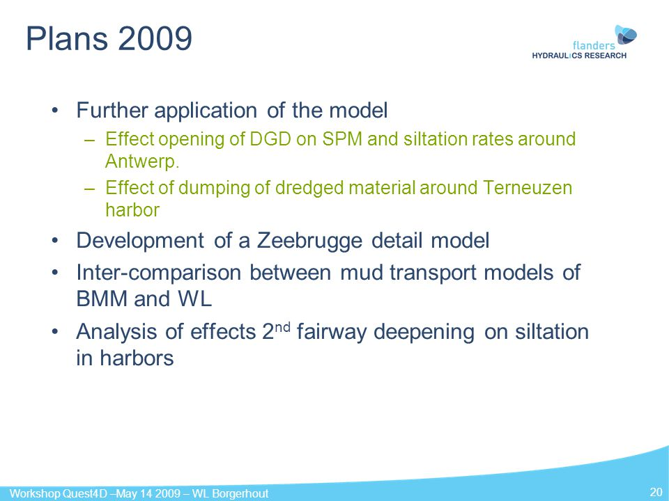 Workshop Quest4D –May 14 2009 – WL Borgerhout 20 Plans 2009 Further application of the model –Effect opening of DGD on SPM and siltation rates around