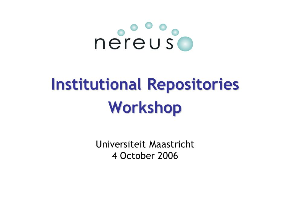 Institutional Repositories Workshop Universiteit Maastricht 4 October 2006
