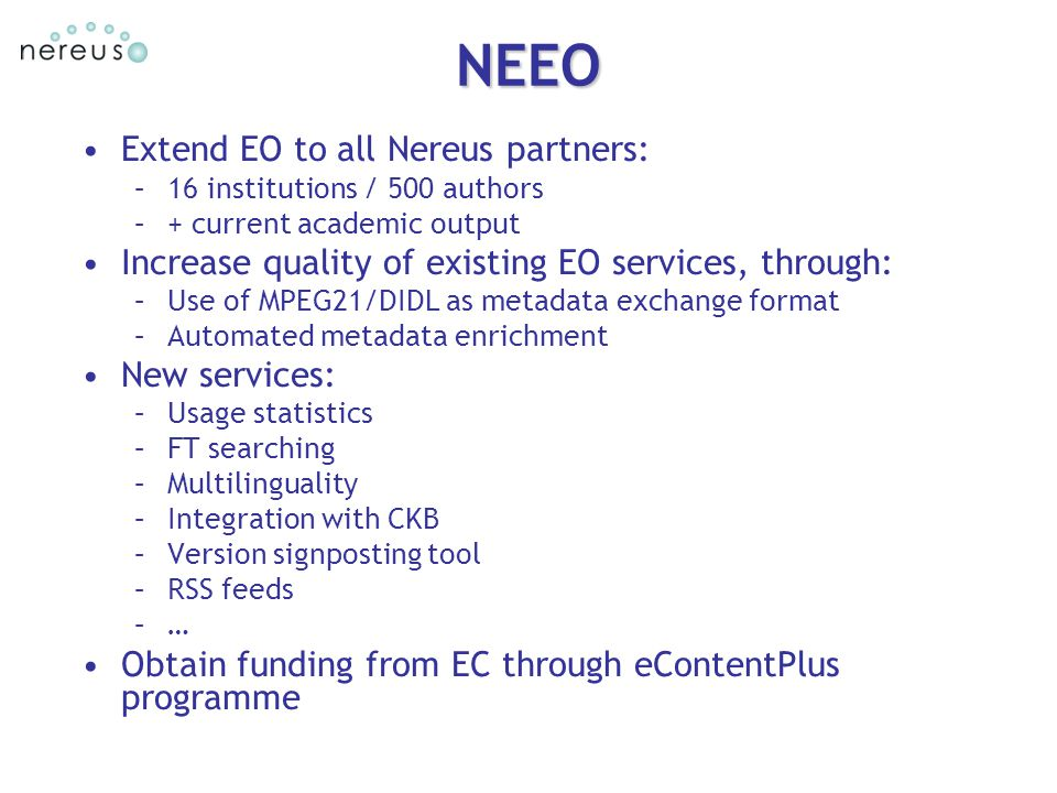 Extend EO to all Nereus partners: –16 institutions / 500 authors –+ current academic output Increase quality of existing EO services, through: –Use of MPEG21/DIDL as metadata exchange format –Automated metadata enrichment New services: –Usage statistics –FT searching –Multilinguality –Integration with CKB –Version signposting tool –RSS feeds –… Obtain funding from EC through eContentPlus programme NEEO