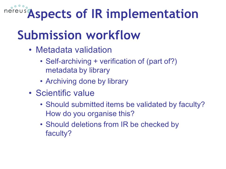 Aspects of IR implementation Submission workflow Metadata validation Self-archiving + verification of (part of ) metadata by library Archiving done by library Scientific value Should submitted items be validated by faculty.