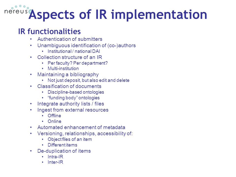 Aspects of IR implementation IR functionalities Authentication of submitters Unambiguous identification of (co-)authors Institutional / national DAI Collection structure of an IR Per faculty.