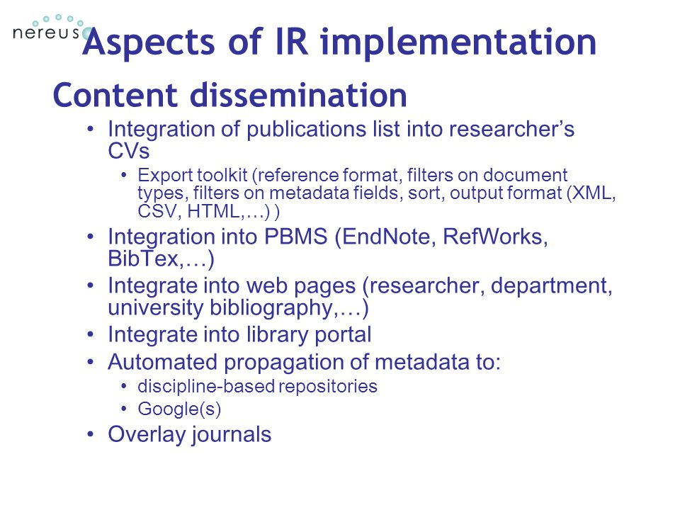 Aspects of IR implementation Content dissemination Integration of publications list into researcher's CVs Export toolkit (reference format, filters on document types, filters on metadata fields, sort, output format (XML, CSV, HTML,…) ) Integration into PBMS (EndNote, RefWorks, BibTex,…) Integrate into web pages (researcher, department, university bibliography,…) Integrate into library portal Automated propagation of metadata to: discipline-based repositories Google(s) Overlay journals