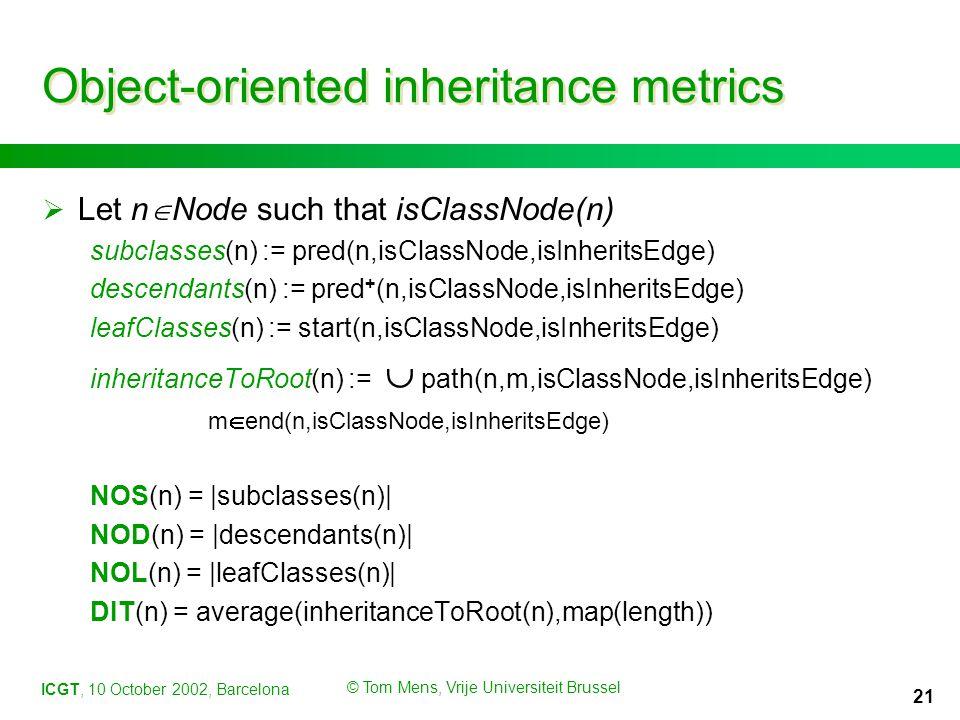 ICGT, 10 October 2002, Barcelona © Tom Mens, Vrije Universiteit Brussel 21 Object-oriented inheritance metrics  Let n  Node such that isClassNode(n) subclasses(n) := pred(n,isClassNode,isInheritsEdge) descendants(n) := pred + (n,isClassNode,isInheritsEdge) leafClasses(n) := start(n,isClassNode,isInheritsEdge) inheritanceToRoot(n) :=  path(n,m,isClassNode,isInheritsEdge) m  end(n,isClassNode,isInheritsEdge) NOS(n) = |subclasses(n)| NOD(n) = |descendants(n)| NOL(n) = |leafClasses(n)| DIT(n) = average(inheritanceToRoot(n),map(length))