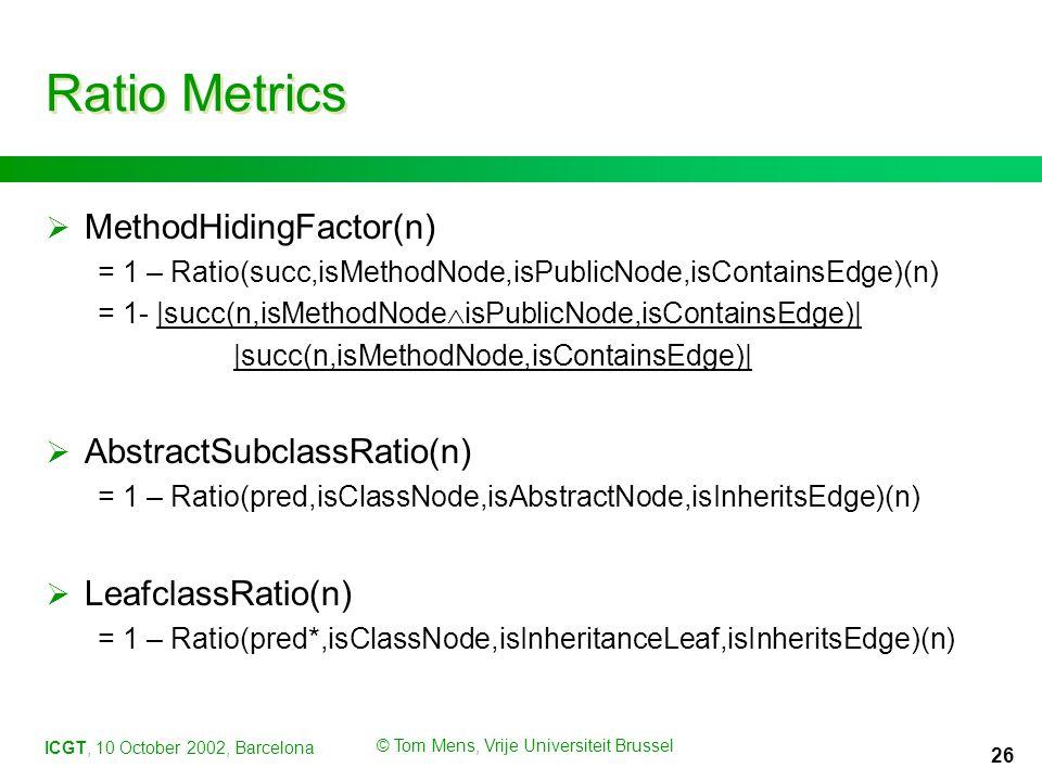 ICGT, 10 October 2002, Barcelona © Tom Mens, Vrije Universiteit Brussel 26 Ratio Metrics  MethodHidingFactor(n) = 1 – Ratio(succ,isMethodNode,isPublicNode,isContainsEdge)(n) = 1- |succ(n,isMethodNode  isPublicNode,isContainsEdge)| |succ(n,isMethodNode,isContainsEdge)|  AbstractSubclassRatio(n) = 1 – Ratio(pred,isClassNode,isAbstractNode,isInheritsEdge)(n)  LeafclassRatio(n) = 1 – Ratio(pred*,isClassNode,isInheritanceLeaf,isInheritsEdge)(n)