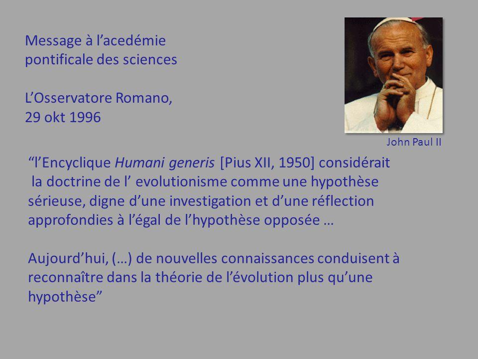 l'Encyclique Humani generis [Pius XII, 1950] considérait la doctrine de l' evolutionisme comme une hypothèse sérieuse, digne d'une investigation et d'une réflection approfondies à l'égal de l'hypothèse opposée … Aujourd'hui, (…) de nouvelles connaissances conduisent à reconnaître dans la théorie de l'évolution plus qu'une hypothèse Message à l'acedémie pontificale des sciences L'Osservatore Romano, 29 okt 1996 John Paul II