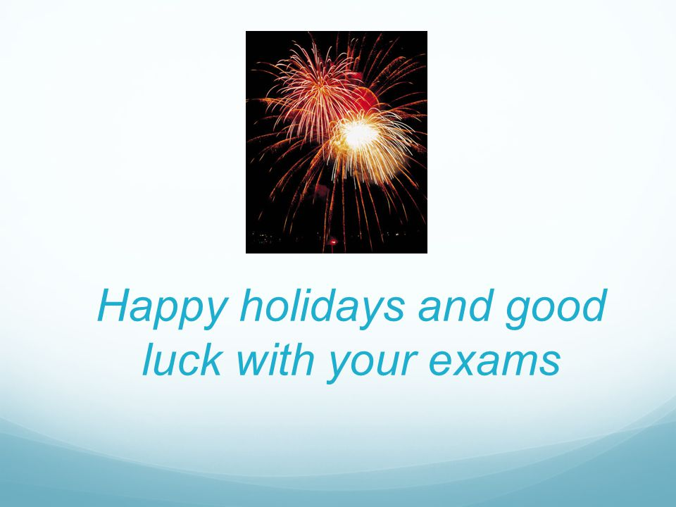 Happy holidays and good luck with your exams