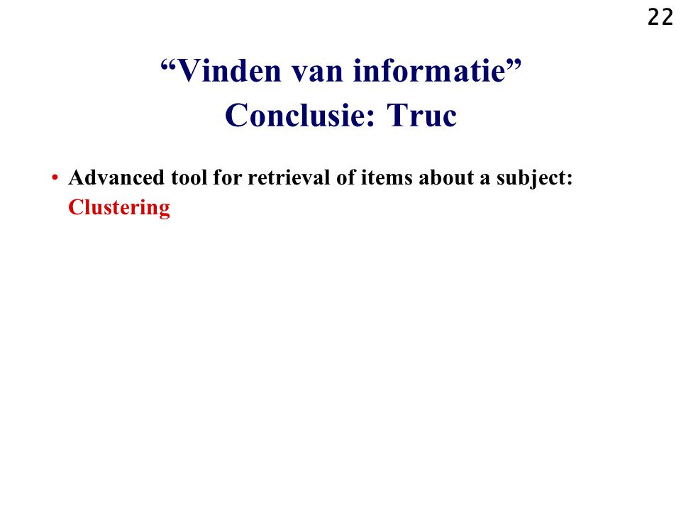 22 Advanced tool for retrieval of items about a subject: Clustering Vinden van informatie Conclusie: Truc