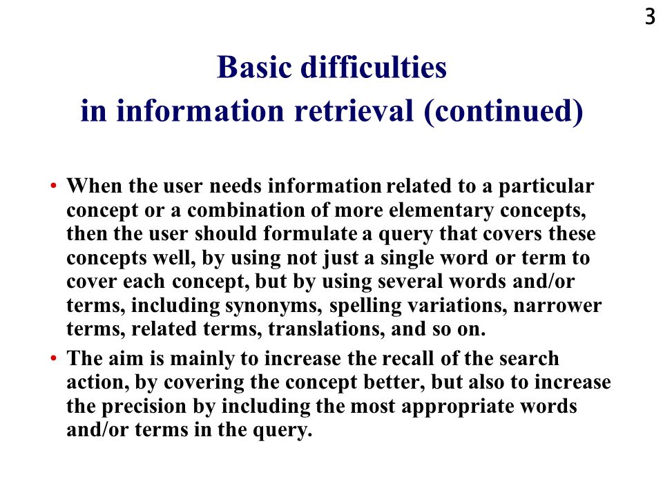 3 Basic difficulties in information retrieval (continued) When the user needs information related to a particular concept or a combination of more elementary concepts, then the user should formulate a query that covers these concepts well, by using not just a single word or term to cover each concept, but by using several words and/or terms, including synonyms, spelling variations, narrower terms, related terms, translations, and so on.
