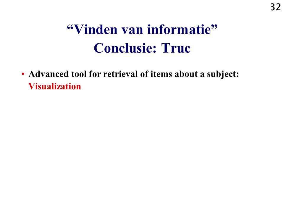 32 Advanced tool for retrieval of items about a subject: Visualization Vinden van informatie Conclusie: Truc
