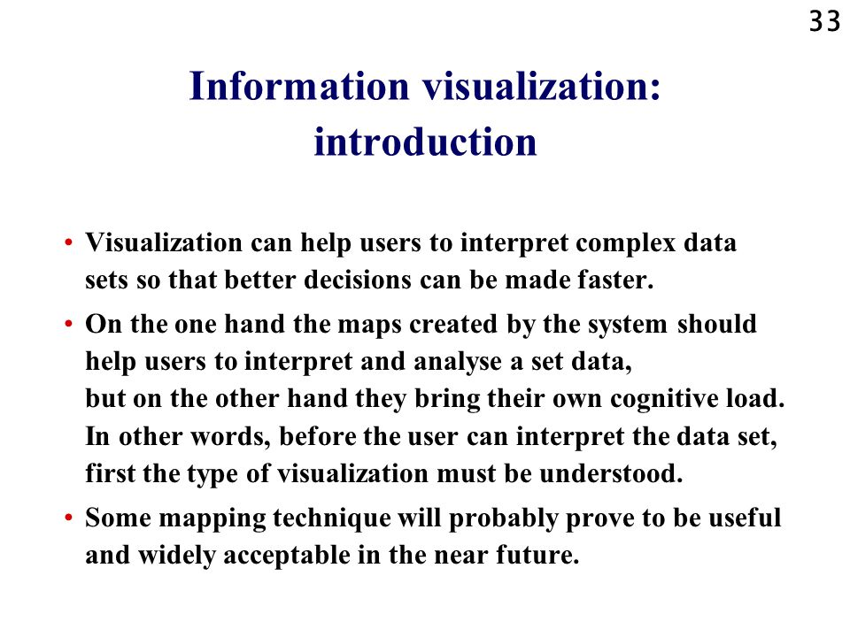 33 Information visualization: introduction Visualization can help users to interpret complex data sets so that better decisions can be made faster.