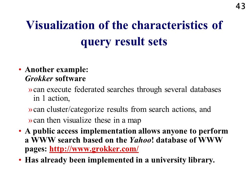 43 Visualization of the characteristics of query result sets Another example: Grokker software »can execute federated searches through several databases in 1 action, »can cluster/categorize results from search actions, and »can then visualize these in a map A public access implementation allows anyone to perform a WWW search based on the Yahoo.