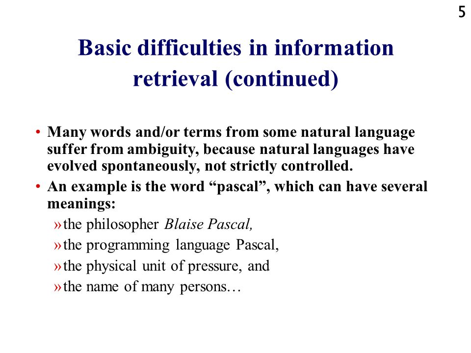 5 Basic difficulties in information retrieval (continued) Many words and/or terms from some natural language suffer from ambiguity, because natural languages have evolved spontaneously, not strictly controlled.