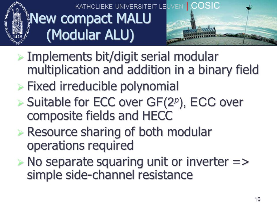 KATHOLIEKE UNIVERSITEIT LEUVEN | COSIC 10 New compact MALU (Modular ALU)  Implements bit/digit serial modular multiplication and addition in a binary