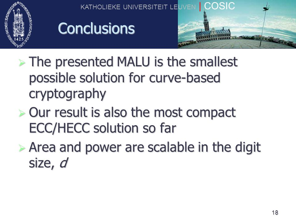 KATHOLIEKE UNIVERSITEIT LEUVEN | COSIC 18 Conclusions  The presented MALU is the smallest possible solution for curve-based cryptography  Our result