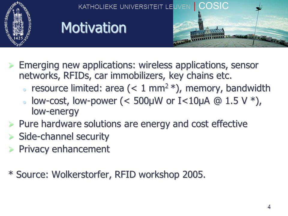 KATHOLIEKE UNIVERSITEIT LEUVEN | COSIC 4 Motivation  Emerging new applications: wireless applications, sensor networks, RFIDs, car immobilizers, key