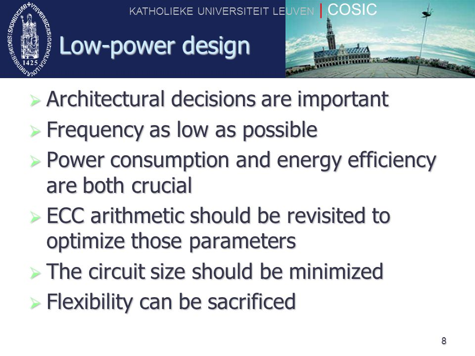 KATHOLIEKE UNIVERSITEIT LEUVEN | COSIC 8 Low-power design  Architectural decisions are important  Frequency as low as possible  Power consumption a
