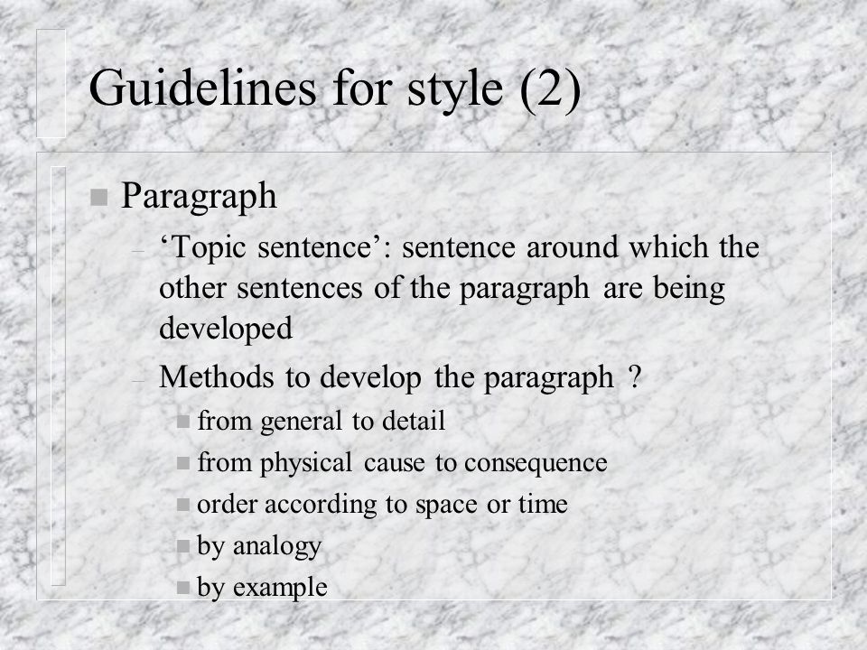 Guidelines for style (2) n Paragraph – 'Topic sentence': sentence around which the other sentences of the paragraph are being developed – Methods to develop the paragraph .